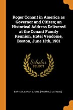 Roger Conant in America as Governor and Citizen; an Historical Address Delivered at the Conant Family Reunion, Hotel Vendo...