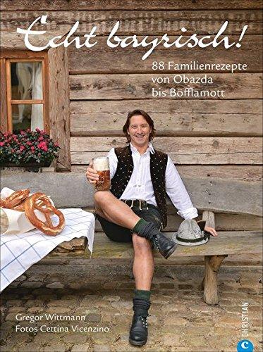 Bayrisch kochen: Echt bayrisch! 80 Familienrezepte von Obazda bis Böfflamott. Die besten Rezepte der bayrischen Küche. Das bayrische Kochbuch für jeden Haushalt.