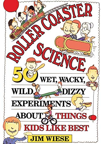 Roller Coaster Science: 50 Wet, Wacky, Wild, Dizzy Experiments about Things...