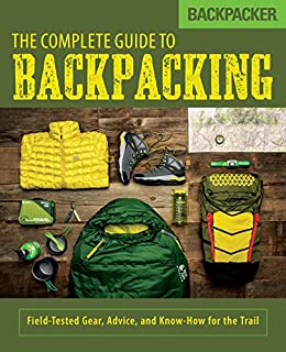 Amazon Com Backpacker The Complete Guide To Backpacking Field Tested Gear Advice And Know How For The Trail Ebook Magazine Backpacker Burbidge John Kindle Store