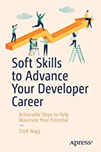 Soft Skills to Advance Your Developer Career: Actionable Steps to Help Maximize Your Potential
