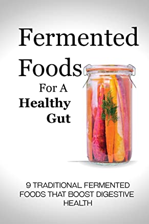 Fermented Foods for a Healthy Gut: 9 Traditional Fermented Foods that Boost Digestive Health (English Edition)