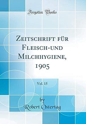 Zeitschrift für Fleisch-und Milchhygiene, 1905, Vol. 15 (Classic Reprint)