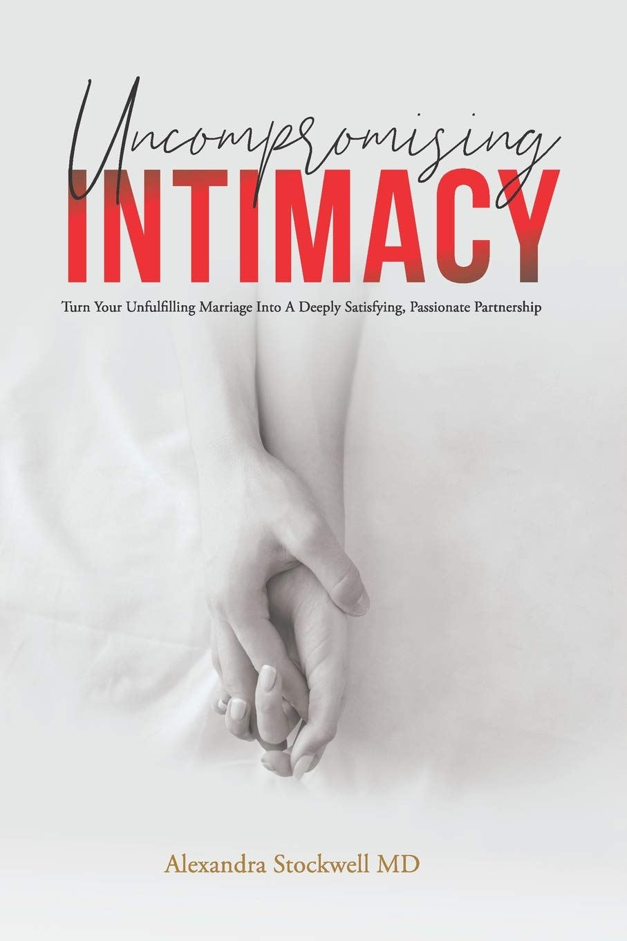 Uncompromising Intimacy: Turn Your Unfulfilling Marriage Into A Deeply Satisfying, Passionate Partnership