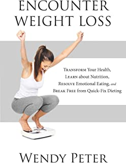 Encounter Weight Loss: Transform Your Health, Learn about Nutrition, Resolve Emotional Eating, and Break Free from Quick-F...