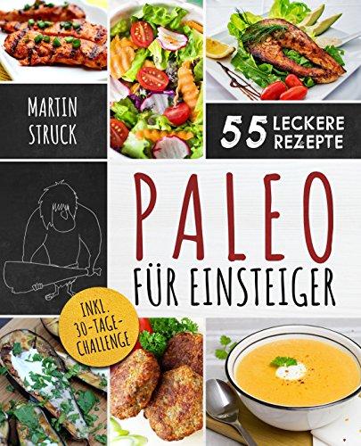 Paleo für Einsteiger: 30-Tage-Challenge und 55 leckere Rezepte - Die gesunde Steinzeiternährung zum selber machen - Für den erfolgreichen Start in ein gesünderes und vitaleres Leben
