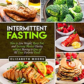 Intermittent Fasting: How to Lose Weight, Burn Fat, and Increase Mental Clarity Without Having to Give Up All Your Favorite Foods audiobook cover art