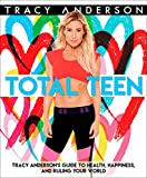 Total Teen: Tracy Anderson's Guide to Health, Happiness, and Ruling Your World - Tracy Anderson