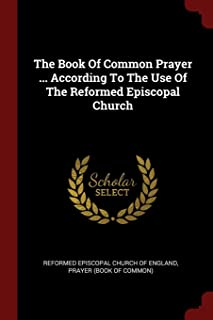The Book of Common Prayer ... According to the Use of the Reformed Episcopal Church