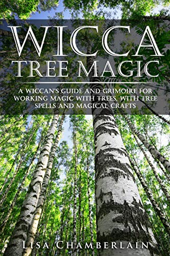 Wicca Tree Magic: A Wiccan's Guide and Grimoire for Working Magic with Trees, with Tree Spells and Magical Crafts (Wicca for Beginners Series)