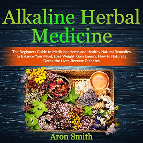 Alkaline Herbal Medicine: The Beginners Guide to Medicinal Herbs and Healthy Natural Remedies to Balance Your Mind, Lose Weight, Gain Energy. How to Naturally Detox the Liver, Reverse Diabetes