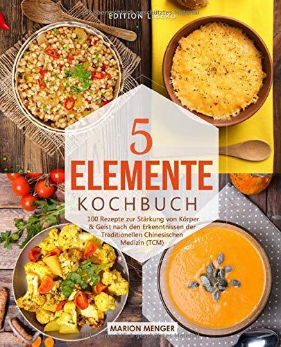 5-Elemente-Kochbuch: 100 Rezepte zur Stärkung von Körper & Geist nach...
