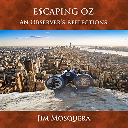 Escaping Oz     An Observer's Reflections              By:                                                                                                                                 Jim Mosquera                               Narrated by:                                                                                                                                 Jim Mosquera                      Length: 5 hrs and 13 mins     Not rated yet     Overall 0.0
