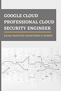 GOOGLE CLOUD PROFESSIONAL CLOUD SECURITY ENGINEER DETAILED EXAM PRACTICE QUESTIONS & DUMPS: EXAM STUDY GUIDE FOR PROFESSIO...