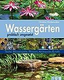 Wassergärten praktisch umgesetzt: Teiche, Wasserspiele, Pflanzen, Accessoires und mehr (Gartenpraxis)