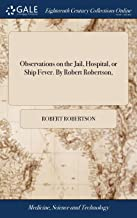 Observations on the Jail, Hospital, or Ship Fever. by Robert Robertson,