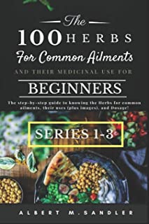 The 100 Herbs for Common Ailments and Their Medicinal Use for Beginners (Series 1-3): The step-by-step Guide to knowing th...