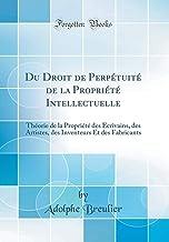 Du Droit de Perpétuité de la Propriété Intellectuelle: Théorie de la Propriété des Écrivains, des Artistes, des Inventeurs...
