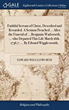 Faithful Servant of Christ, Described and Rewarded. A Sermon Preached ... After the Funeral of ... Benjamin Wadsworth, ... who Departed This Life March 16th. 1736,7. ... By Edward Wigglesworth,