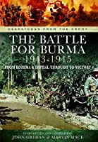 The Battle of Burma 1943-1945: From Kohima and Imphal Through to Victory (Despatches from the Front)