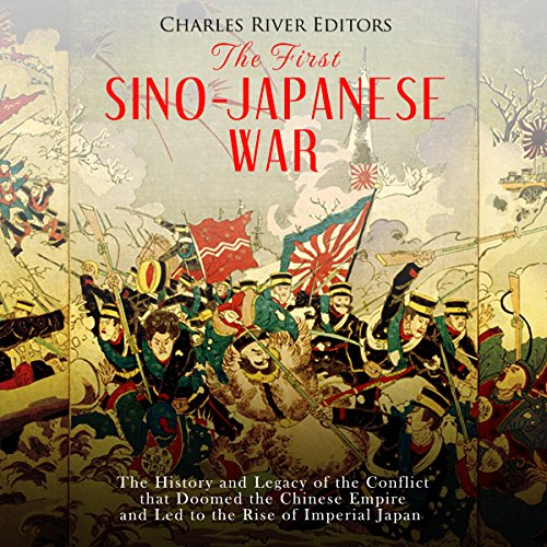 The First Sino-Japanese War     The History and Legacy of the Conflict That Doomed the Chinese Empire and Led to the Rise of Imperial Japan              By:                                                                                                                                 Charles River Editors                               Narrated by:                                                                                                                                 Colin Fluxman                      Length: 1 hr and 15 mins     10 ratings     Overall 3.5