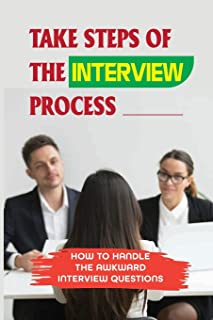 Take Steps Of The Interview Process: How To Handle The Awkward Interview Questions: The Importance Of Attitude