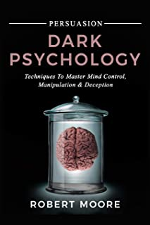 Persuasion: Dark Psychology - Techniques to Master Mind Control, Manipulation & Deception
