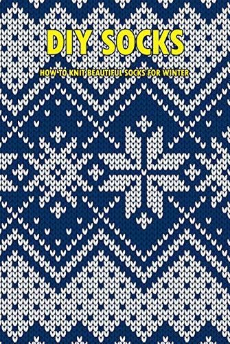 DIY Socks: How To Knit Beautiful Socks For Winter: Crochet Cozy Socks (English Edition)