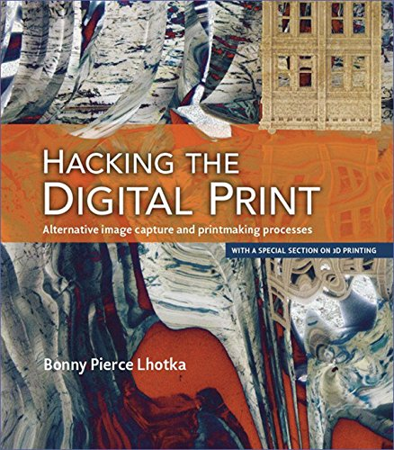 Hacking the Digital Print: Alternative image capture and printmaking processes with a special section on 3D printing (Voices That Matter) (English Edition)