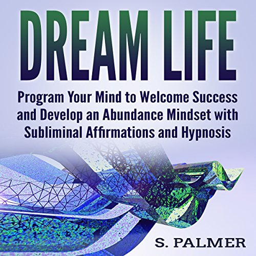 Dream Life: Program Your Mind to Welcome Success and Develop an Abundance Mindset with Subliminal Affirmations and Hypnosis audiobook cover art