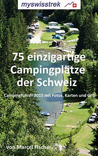 75 einzigartige Campingplätze der Schweiz: Campingführer 2015 mit Fotos, Karten und GPS - myswisstrek (German Edition)