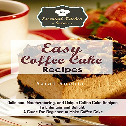 Easy Coffee Cake Recipes: Delicious, Mouthwatering, and Unique Coffee Cake Recipes to Entertain and Delight audiobook cover art
