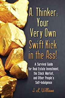 A. Thinker: Your Very Own Swift Kick in the Ass!: A Survival Guide for Real Estate Investment, the Stock Market, and Other People's Self-Indulgence