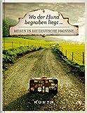 Wo der Hund begraben liegt ...: Reisen in die deutsche Provinz (KUNTH Bildband: Nachschlagewerke)