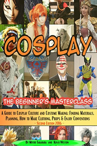 Cosplay - The Beginner's Masterclass: A Guide To Cosplay Culture & Costume Making: Finding Materials, Planning, Ideas, How To Make Clothing, Props & ... (Beginner's Masterclasses) (Volume 3)