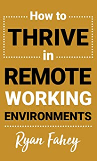How To Thrive In Remote Working Environments: Make Remote Work All It Should Be