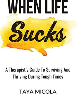 When Life Sucks: A Therapist's Guide To Surviving And Thriving During Tough Times