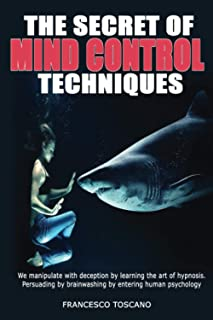 THE SECRET OF MIND CONTROL TECHNIQUES: We manipulate with deception by learning the art of hypnosis. Persuading by brainwa...