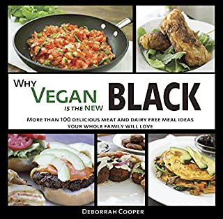 Why Vegan is the New Black: More than 100 Delicious Meat and Dairy Free Meal Ideas Your Whole Family Will Love