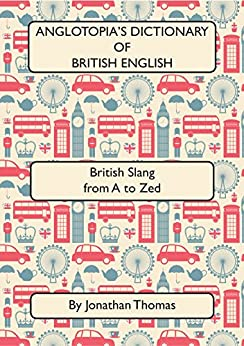 Anglotopia's Dictionary of British English 2nd Edition: British Slang from A to Zed by [Jonathan Thomas]