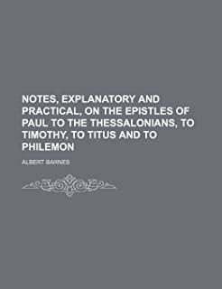 Notes, Explanatory and Practical, on the Epistles of Paul to the Thessalonians, to Timothy, to Titus and to Philemon