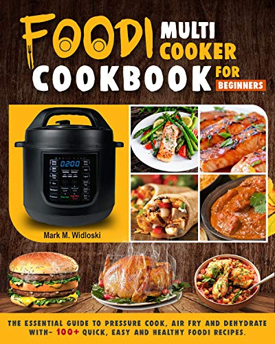 Foodi Multi-Cooker Cookbook For Beginners: The Essential Guide to Pressure Cook, Air Fry and Dehydrate with- 100+ Quick, Easy and Healthy Foodi Recipes.
