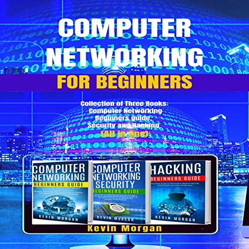 Computer Networking for Beginners: Collection of Three Books: Computer Networking Beginners Guide, Security, and Hacking (All in One)