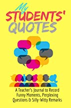 My Students' Quotes: A Teacher's Journal to Record Funny Moments, Perplexing Questions & Silly-Witty Remarks