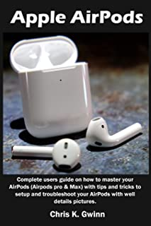 Apple AirPods: Complete users guide on how to master your AirPods (Airpods pro & Max) with tips and tricks to setup and tr...