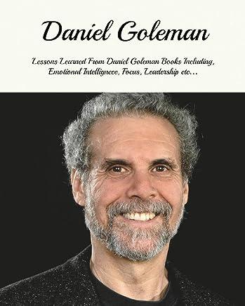 Daniel Goleman: Lessons Learned From Daniel Goleman Books Including, Emotional Intelligence, Focus, Working With Emotional Intelligence, Leadership and ... Daniel Goleman Emotional Intelligence)