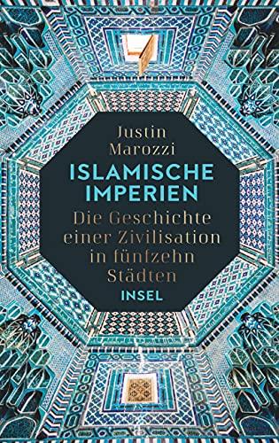 Islamische Imperien: Die Geschichte einer Zivilisation in fünfzehn Städten