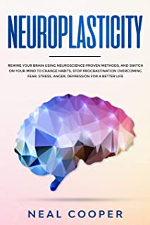 Neuroplasticity: Rewire Your Brain Using Neuroscience Proven Methods, and Switch On Your Mind to Change Habits, Stop Procr...