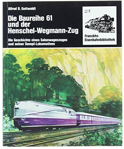 Die Baureihe 61 und der Henschel-Wegmann-Zug. Die Geschichte eines Salonwagenzuges und seiner Dampflokomotiven