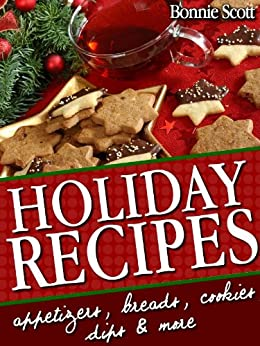 Holiday Recipes: 150 Easy Recipes and Gifts From Your Kitchen by [Bonnie Scott]